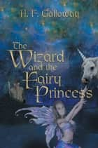 The Wizard and the Fairy Princess ebook by H. F. Galloway