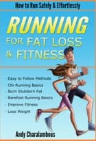 Running For Fat Loss & Fitness - Lose Weight & Discover How To Run Safely & Effortlessly ebook by Andy Charalambous