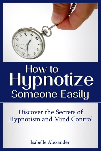 How to Hypnotize Someone Easily: Discover the Secrets of Hypnotism and Mind Control ebook by Isabelle Alexander