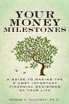 Your Money Milestones: A Guide to Making the 9 Most Important Financial Decisions of Your Life - A Guide to Making the 9 Most Important Financial Decisions of Your Life ebook by Moshe A. Milevsky Ph.D.
