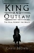 King and Outlaw - The Real Robert the Bruce eBook by Dr Chris Brown