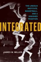 Integrated - The Lincoln Institute, Basketball, and a Vanished Tradition ebook by James W. Miller