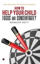 HOW to HELP YOUR CHILD FOCUS and CONCENTRATE? - Using Mind Maps and related techniques ebook by Maneesh Dutt