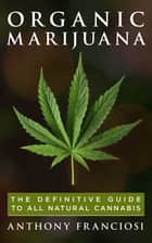 Organic Marijuana: The Definitive Guide to All Natural Cannabis ebook by Anthony Franciosi