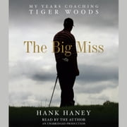 The Big Miss - My Years Coaching Tiger Woods audiobook by Hank Haney