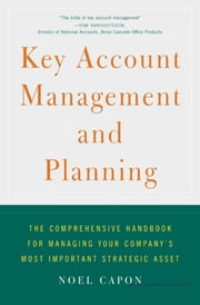 Key Account Management and Planning - The Comprehensive Handbook for Managing Your Company's Most Important Strategic Asset ebook by Noel Capon
