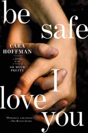 Be Safe I Love You - A Novel ebook by Cara Hoffman