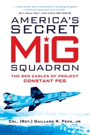America?s Secret MiG Squadron - The Red Eagles of Project CONSTANT PEG ebook by Gaillard R. Peck, Jr.