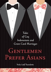 Gentlemen Prefer Asians - Tales of Gay Indonesians and Green Card Marriages ebook by Yuska Lutfi Tuanakotta