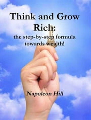 Think and Grow Rich: The Step-By-Step Formula Towards Wealth! ebook by Napoleon Hill
