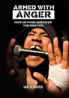 ARMED WITH ANGER - HOW UK PUNK SURVIVED THE NINETIES ebook by IAN GLASPER