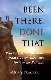 Been There, Done That: Practical Tips & Wisdom from Cancer Survivors for Cancer Patients ebook by Amor Y. Traceski