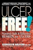 Ulcer Free! - Nature's Safe & Effective Remedy for Ulcers ebook by Georges M. Halpern