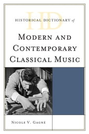 Historical Dictionary of Modern and Contemporary Classical Music ebook by Nicole V. Gagné