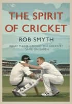 The Spirit of Cricket: What Makes Cricket the Greatest Game on Earth ebook by Rob Smyth