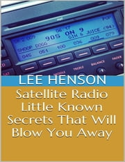 Satellite Radio: Little Known Secrets That Will Blow You Away ebook by Lee Henson
