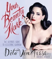 Your Beauty Mark - The Ultimate Guide to Eccentric Glamour ebook by Dita Von Teese