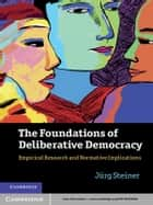 The Foundations of Deliberative Democracy - Empirical Research and Normative Implications ebook by Jürg Steiner