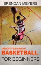 Improve Your Game Of Basketball - For Beginners ebook by Brendan Meyers