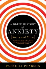 A Brief History of Anxiety...Yours and Mine ebook by Patricia Pearson