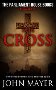 The Cross. The first prequel in the Parliament House Books Series. ebook by John Mayer