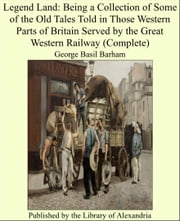 Legend Land: Being a Collection of Some of the Old Tales Told in Those Western Parts of Britain Served by the Great Western Railway (Complete) ebook by George Basil Barham