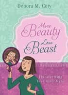 More Beauty, Less Beast: Transforming Your Inner Ogre ebook by Debora M. Coty
