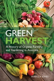 Green Harvest - A History of Organic Farming and Gardening in Australia ebook by Rebecca Jones
