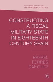 Constructing a Fiscal Military State in Eighteenth Century Spain ebook by Rafael Torres Sánchez