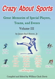 Crazy About Sports: Volume III - Great Memories of Special Players, Teams and Events ebook by James Earl Hester, Jr.