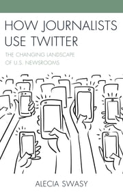 How Journalists Use Twitter - The Changing Landscape of U.S. Newsrooms ebook by Alecia Swasy