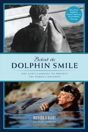 Behind the Dolphin Smile - One Man's Campaign to Protect the World's Dolphins ebook by Richard O'Barry,Keith Coulbourn,Susan Casey