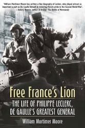 Free France's Lion - The Life of Philippe Leclerc, de Gaulle's Greatest General ebook by William Moore