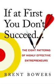 If At First You Don't Succeed... - The Eight Patterns of Highly Effective Entrepreneurs ebook by Brent Bowers