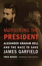 Murdering the President - Alexander Graham Bell and the Race to Save James Garfield ebook by