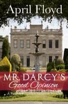Mr. Darcy's Good Opinion - A Pride & Prejudice Variation Novella ebook by April Floyd