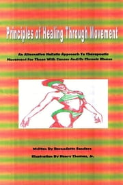 Principles of Healing Through Movement: An Alternative Holistic Approach to Therapeutic Movement for those with Cancer and/or Chronic Illness ebook by Bernadette Sanders,Henry Thomas Jr.