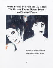 Found Poems - 50 From the L.A. Times; The German Poems; Recent Poems; and Selected Poems ebook by Joseph Scaccia,John Hansen