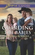 Guarding The Babies (Mills & Boon Love Inspired Suspense) (The Baby Protectors) ebook by Sandra Robbins