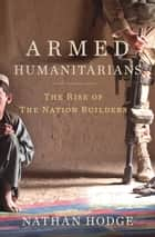 Armed Humanitarians - The Rise of the Nation Builders ebook by Nathan Hodge