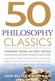 50 Philosophy Classics - Thinking, Being, Acting Seeing - Profound Insights and Powerful Thinking from Fifty Key Books ebook by Tom Butler-Bowdon