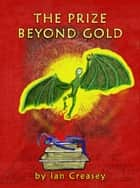 The Prize Beyond Gold ebook by Ian Creasey