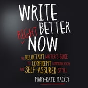 Write Better Right Now - The Reluctant Writer's Guide to Confident Communication and Self-Assured Style audiobook by Mary-Kate Mackey