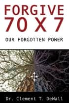 Forgive 70 x 7: Our Forgotten Power ebook by Dr Clement T DeWall