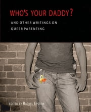 Who's Your Daddy? - And Other Writings on Queer Parenting ebook by Rachel Epstein,Melissa Hart,Chris Veldhoven,Thom Vernon,Syrus Marcus Ware,Shira Spector,Suzanne Pelka,Anne-Marie MacDonald,Aviva Rubin,Allison Eady,Lori E. Ross,Scott Andersen,Rebecca Trotzky-Sirr,Maura Ryan,Derek P. Scott,Anika Stafford,Nancy Nicol,Single Moms Group,LGBT Family Coalition,Lois Fine,Diane Flacks,David Rayside,Becky Idems,Adinne Schwartz,Jamie K. Evans,Karleen Pendleton Jimenez,Cindy Holmes,Anne Fleming,N. Gitanjali Lena,Toby Hill-Meyer,Serena Patterson,Julie Mooney-Somers,Eamon Somers,Makeda Silvera,Elizabeth Ruth,christina starr,Shelley M. Park,Jaime Grant,Joanna Radbord,Allesandra (Alex) Iantaffi,Laurie Bell,Jonathan Feakins,Emma Donoghue