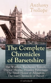 The Complete Chronicles of Barsetshire: The Warden, Barchester Towers, Doctor Thorne, Framley Parsonage, The Small House at Allington, The Last Chronicle of Barset (Unabridged) - Collection of six historical novels dealing with politics and romance - Classics of English literature from the author of The Eustace Diamonds, He Knew He Was Right and The Prime Minister ebook by Anthony Trollope