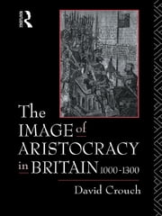 The Image of Aristocracy - In Britain, 1000-1300 ebook by David Crouch