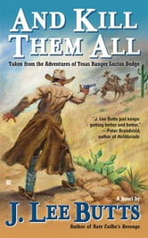And Kill Them All - Taken from the Adventures of Texas Ranger Lucius Dodge ebook by J. Lee Butts