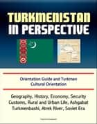 Turkmenistan in Perspective: Orientation Guide and Turkmen Cultural Orientation: Geography, History, Economy, Security, Customs, Rural and Urban Life, Ashgabat, Turkmenbashi, Atrek River, Soviet Era ebook by Progressive Management