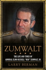 "Zumwalt - The Life and Times of Admiral Elmo Russell ""Bud"" Zumwalt, Jr. ebook by Larry Berman"